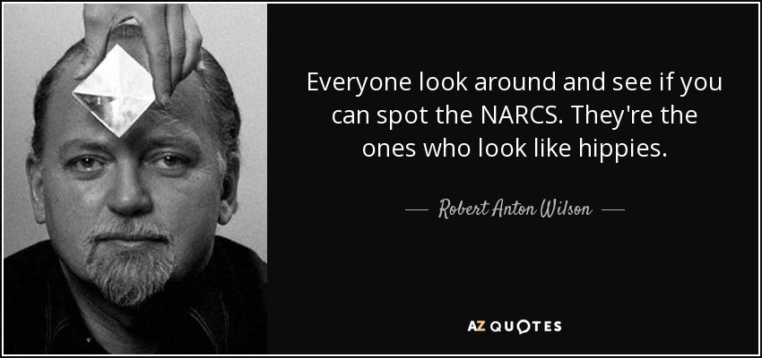 Everyone look around and see if you can spot the NARCS. They're the ones who look like hippies. - Robert Anton Wilson