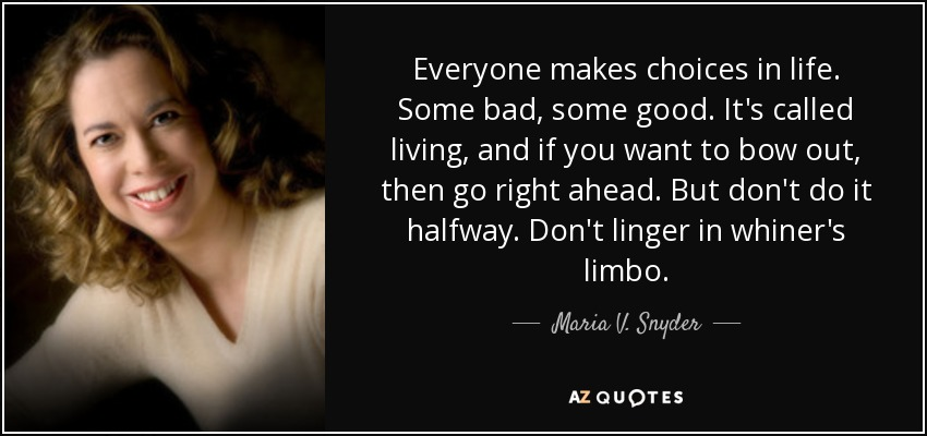 Everyone makes choices in life. Some bad, some good. It's called living, and if you want to bow out, then go right ahead. But don't do it halfway. Don't linger in whiner's limbo. - Maria V. Snyder