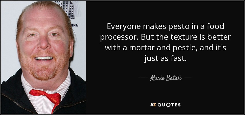 Everyone makes pesto in a food processor. But the texture is better with a mortar and pestle, and it's just as fast. - Mario Batali