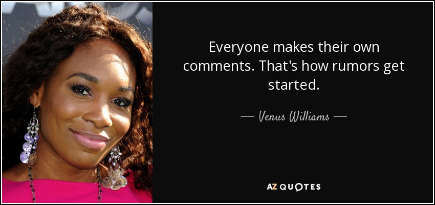 Everyone makes their own comments. That's how rumors get started. - Venus Williams
