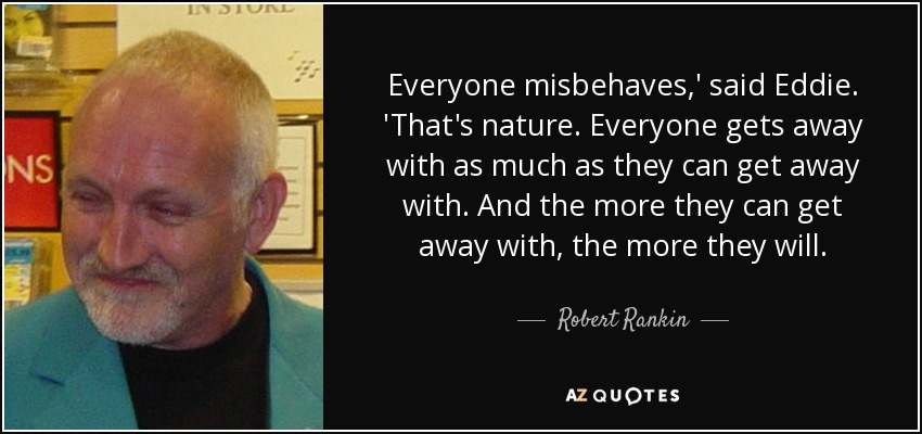 Everyone misbehaves,' said Eddie. 'That's nature. Everyone gets away with as much as they can get away with. And the more they can get away with, the more they will. - Robert Rankin