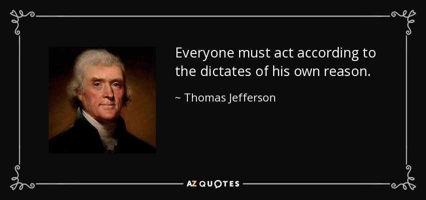 Everyone must act according to the dictates of his own reason. - Thomas Jefferson