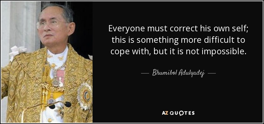 Everyone must correct his own self; this is something more difficult to cope with, but it is not impossible. - Bhumibol Adulyadej