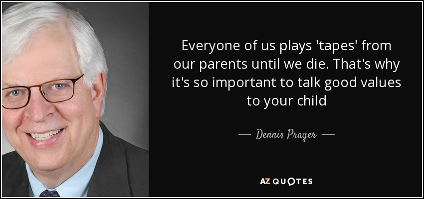 Everyone of us plays 'tapes' from our parents until we die. That's why it's so important to talk good values to your child - Dennis Prager