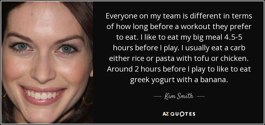 Everyone on my team is different in terms of how long before a workout they prefer to eat. I like to eat my big meal 4.5-5 hours before I play. I usually eat a carb either rice or pasta with tofu or chicken. Around 2 hours before I play to like to eat greek yogurt with a banana. - Kim Smith