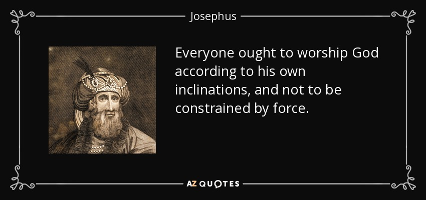Everyone ought to worship God according to his own inclinations, and not to be constrained by force. - Josephus