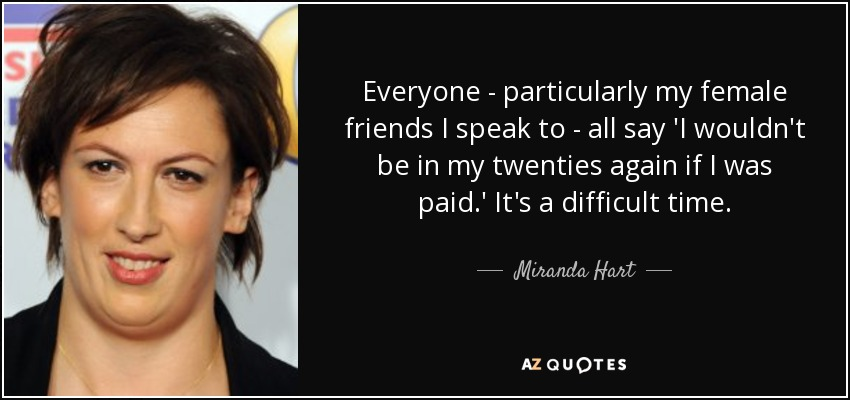 Everyone - particularly my female friends I speak to - all say 'I wouldn't be in my twenties again if I was paid.' It's a difficult time. - Miranda Hart