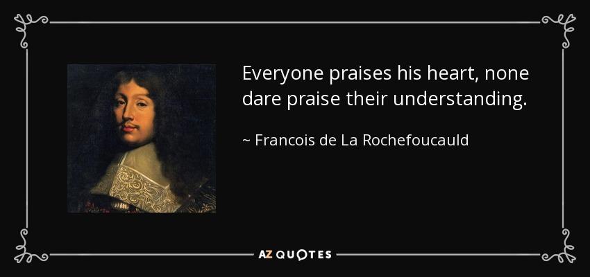 Everyone praises his heart, none dare praise their understanding. - Francois de La Rochefoucauld