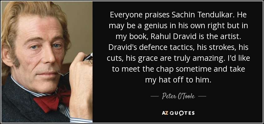Everyone praises Sachin Tendulkar. He may be a genius in his own right but in my book, Rahul Dravid is the artist. Dravid's defence tactics, his strokes, his cuts, his grace are truly amazing. I'd like to meet the chap sometime and take my hat off to him. - Peter O'Toole