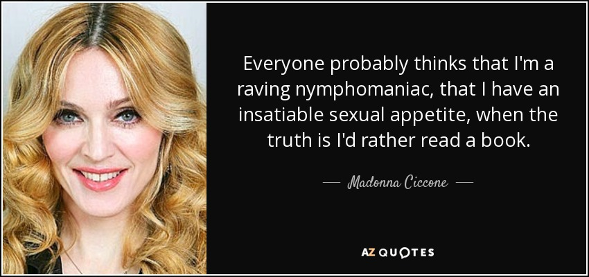 Everyone probably thinks that I'm a raving nymphomaniac, that I have an insatiable sexual appetite, when the truth is I'd rather read a book. - Madonna Ciccone