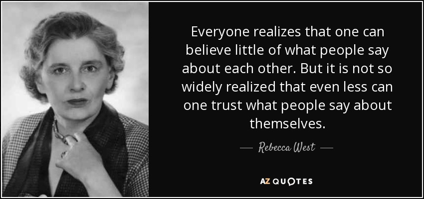 Everyone realizes that one can believe little of what people say about each other. But it is not so widely realized that even less can one trust what people say about themselves. - Rebecca West