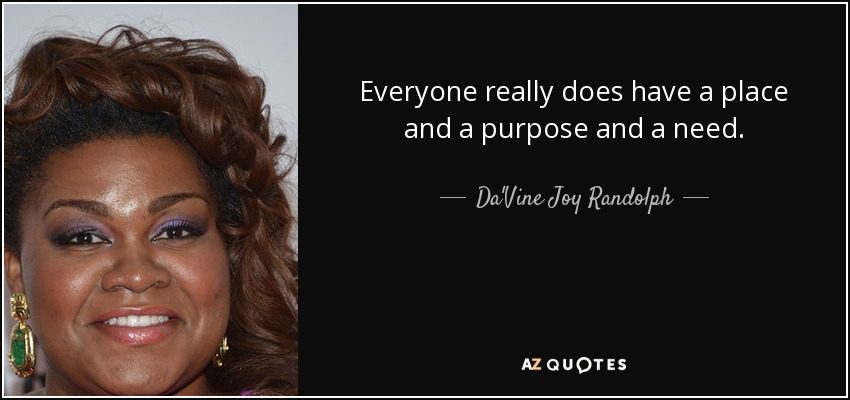 Everyone really does have a place and a purpose and a need. - Da'Vine Joy Randolph