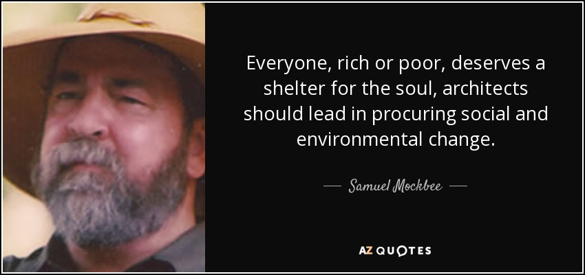 Everyone, rich or poor, deserves a shelter for the soul, architects should lead in procuring social and environmental change. - Samuel Mockbee