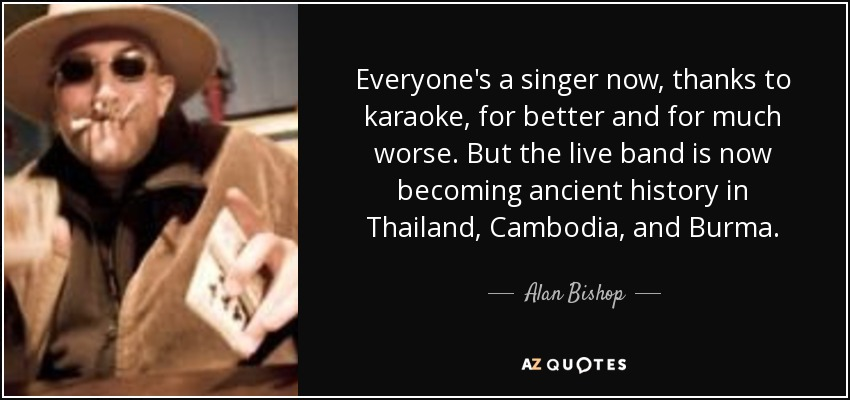 Everyone's a singer now, thanks to karaoke, for better and for much worse. But the live band is now becoming ancient history in Thailand, Cambodia, and Burma. - Alan Bishop