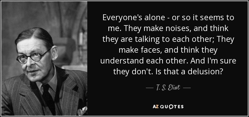 Everyone's alone - or so it seems to me. They make noises, and think they are talking to each other; They make faces, and think they understand each other. And I'm sure they don't. Is that a delusion? - T. S. Eliot