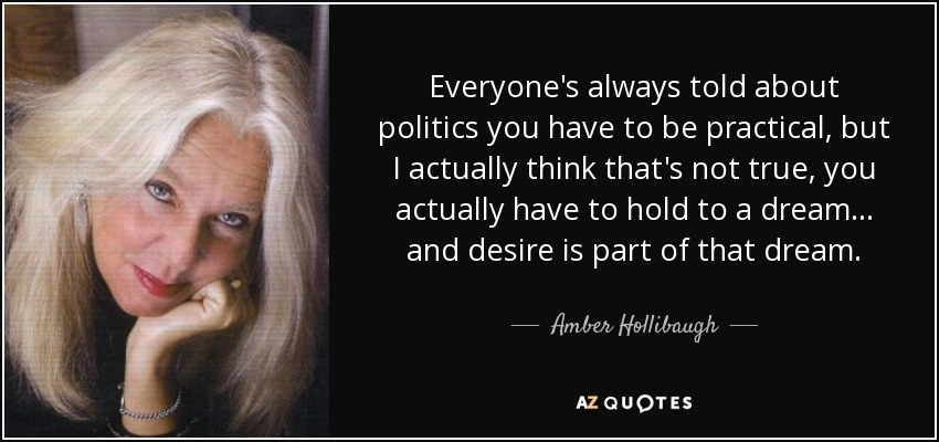 Everyone's always told about politics you have to be practical, but I actually think that's not true, you actually have to hold to a dream... and desire is part of that dream. - Amber Hollibaugh