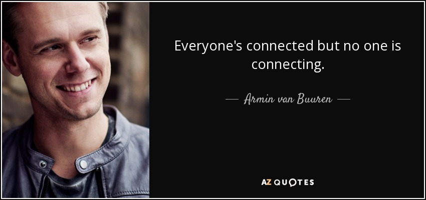 Everyone's connected but no one is connecting. - Armin van Buuren