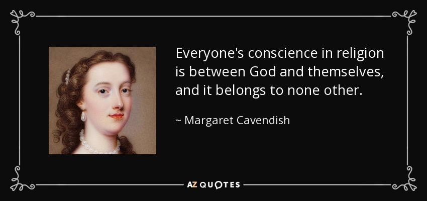 Everyone's conscience in religion is between God and themselves, and it belongs to none other. - Margaret Cavendish