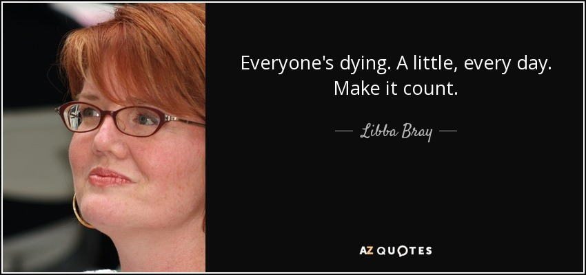 Everyone's dying. A little, every day. Make it count. - Libba Bray