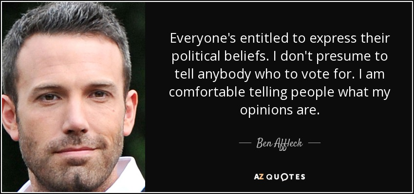 Everyone's entitled to express their political beliefs. I don't presume to tell anybody who to vote for. I am comfortable telling people what my opinions are. - Ben Affleck