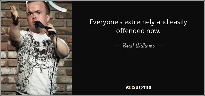 Everyone's extremely and easily offended now. - Brad Williams
