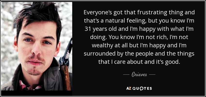Everyone's got that frustrating thing and that's a natural feeling, but you know I'm 31 years old and I'm happy with what I'm doing. You know I'm not rich, I'm not wealthy at all but I'm happy and I'm surrounded by the people and the things that I care about and it's good. - Grieves
