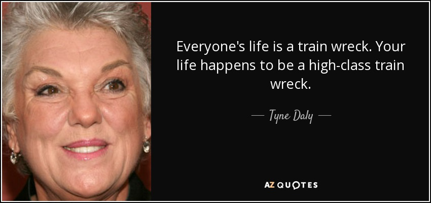 Everyone's life is a train wreck. Your life happens to be a high-class train wreck. - Tyne Daly