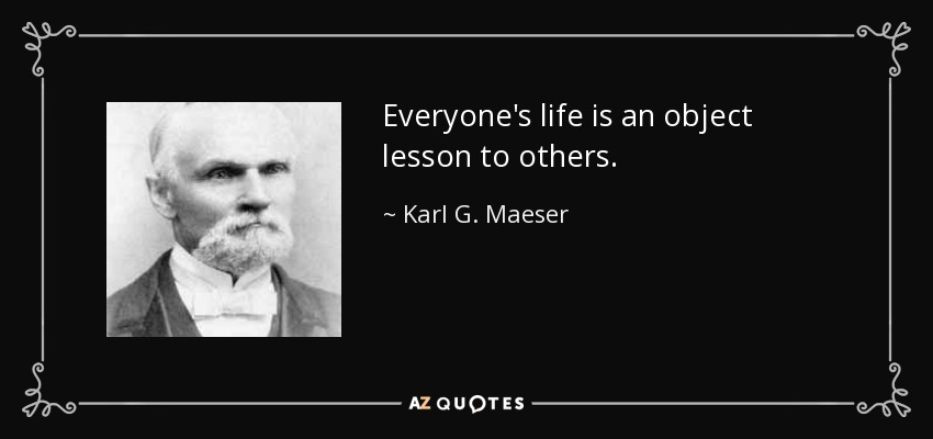 Everyone's life is an object lesson to others. - Karl G. Maeser