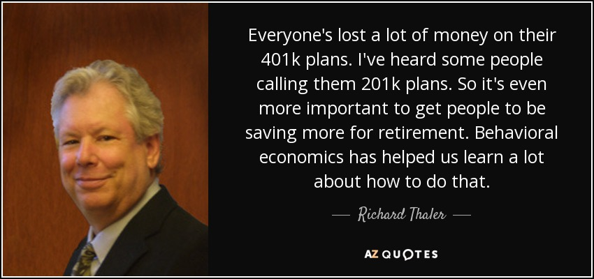 Everyone's lost a lot of money on their 401k plans. I've heard some people calling them 201k plans. So it's even more important to get people to be saving more for retirement. Behavioral economics has helped us learn a lot about how to do that. - Richard Thaler