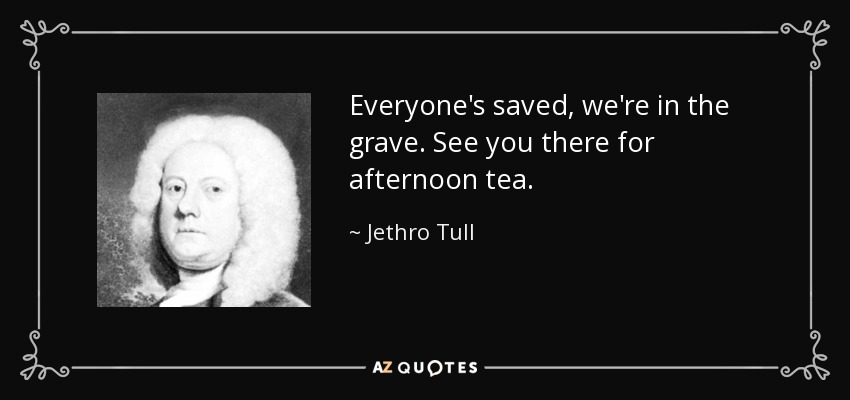 Everyone's saved, we're in the grave. See you there for afternoon tea. - Jethro Tull