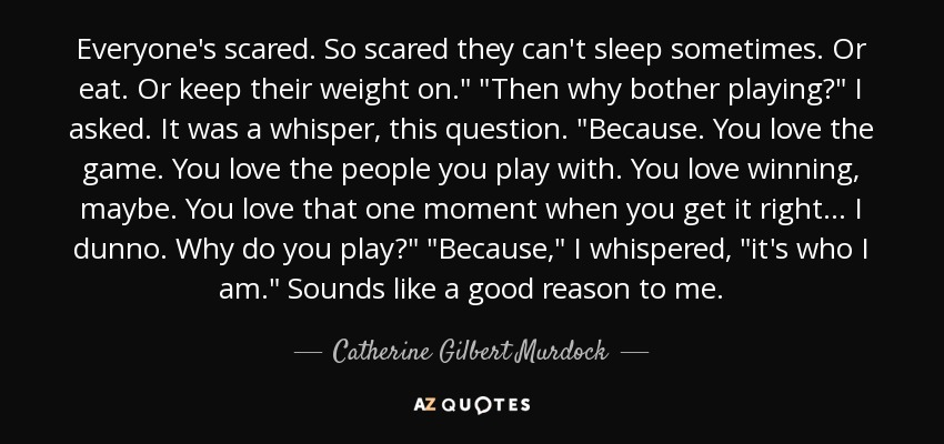 Everyone's scared. So scared they can't sleep sometimes. Or eat. Or keep their weight on.