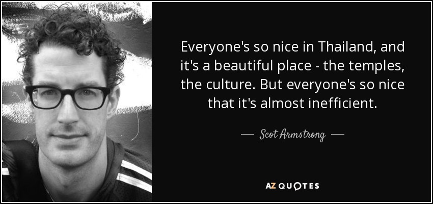 Everyone's so nice in Thailand, and it's a beautiful place - the temples, the culture. But everyone's so nice that it's almost inefficient. - Scot Armstrong