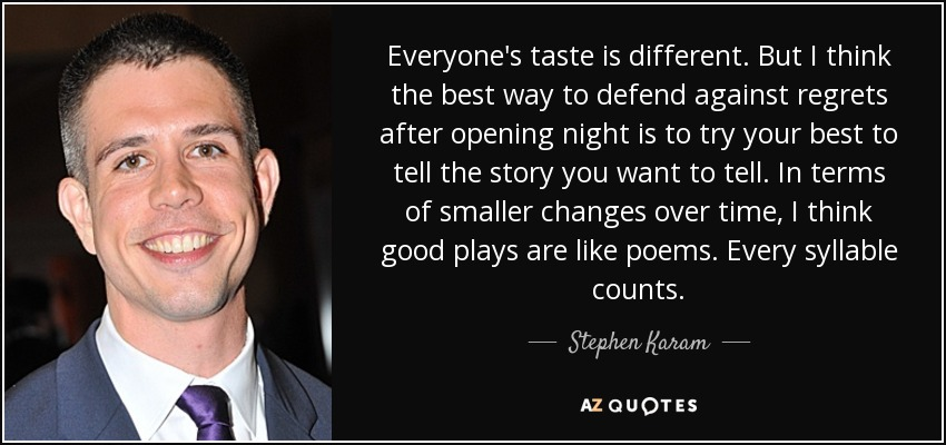 Everyone's taste is different. But I think the best way to defend against regrets after opening night is to try your best to tell the story you want to tell. In terms of smaller changes over time, I think good plays are like poems. Every syllable counts. - Stephen Karam