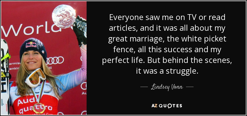 Everyone saw me on TV or read articles, and it was all about my great marriage, the white picket fence, all this success and my perfect life. But behind the scenes, it was a struggle. - Lindsey Vonn