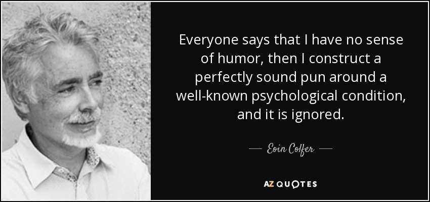Everyone says that I have no sense of humor, then I construct a perfectly sound pun around a well-known psychological condition, and it is ignored. - Eoin Colfer