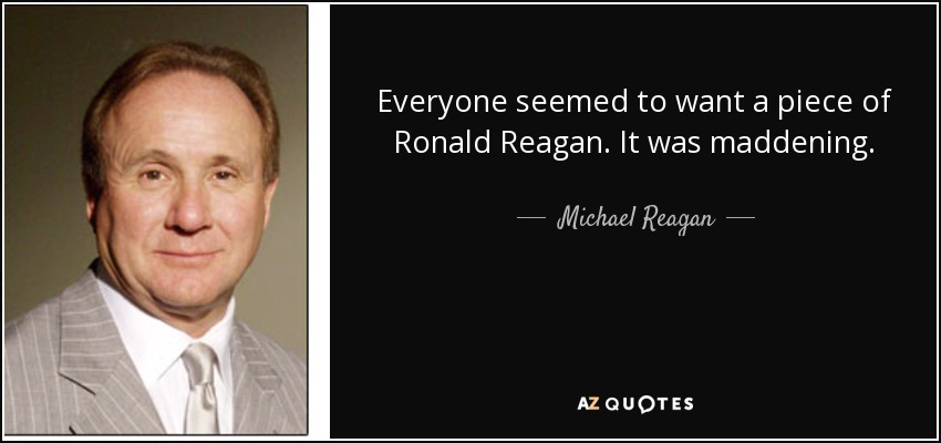 Everyone seemed to want a piece of Ronald Reagan. It was maddening. - Michael Reagan