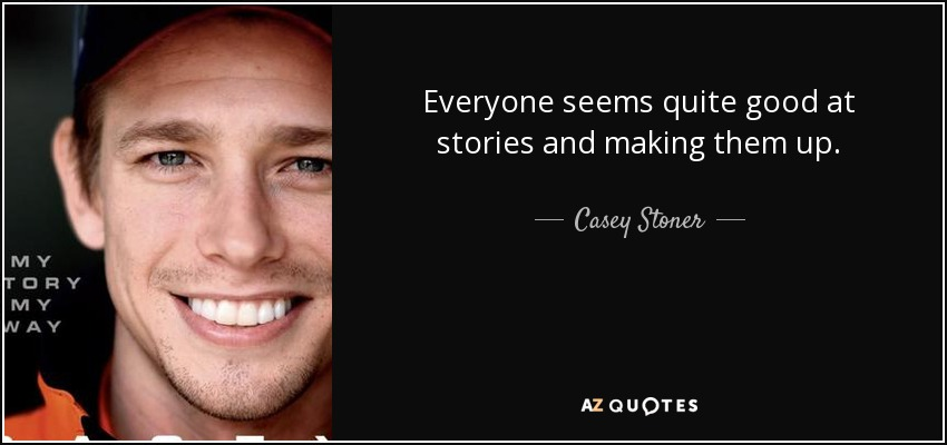 Everyone seems quite good at stories and making them up. - Casey Stoner