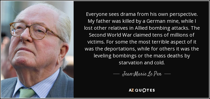 Everyone sees drama from his own perspective. My father was killed by a German mine, while I lost other relatives in Allied bombing attacks. The Second World War claimed tens of millions of victims. For some the most terrible aspect of it was the deportations, while for others it was the leveling bombings or the mass deaths by starvation and cold. - Jean-Marie Le Pen
