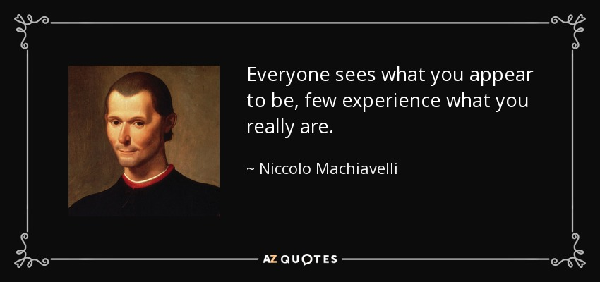 Everyone sees what you appear to be, few experience what you really are. - Niccolo Machiavelli