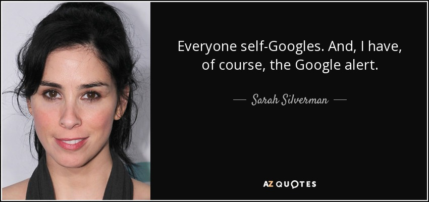 Everyone self-Googles. And, I have, of course, the Google alert. - Sarah Silverman