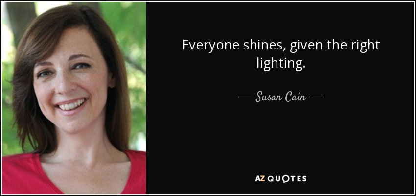 Everyone shines, given the right lighting. - Susan Cain