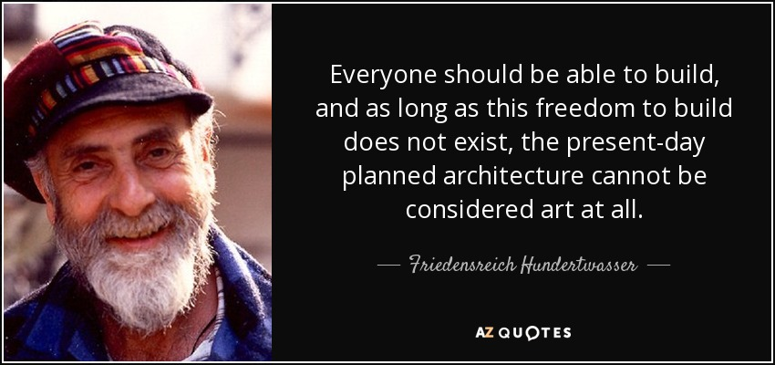 Everyone should be able to build, and as long as this freedom to build does not exist, the present-day planned architecture cannot be considered art at all. - Friedensreich Hundertwasser
