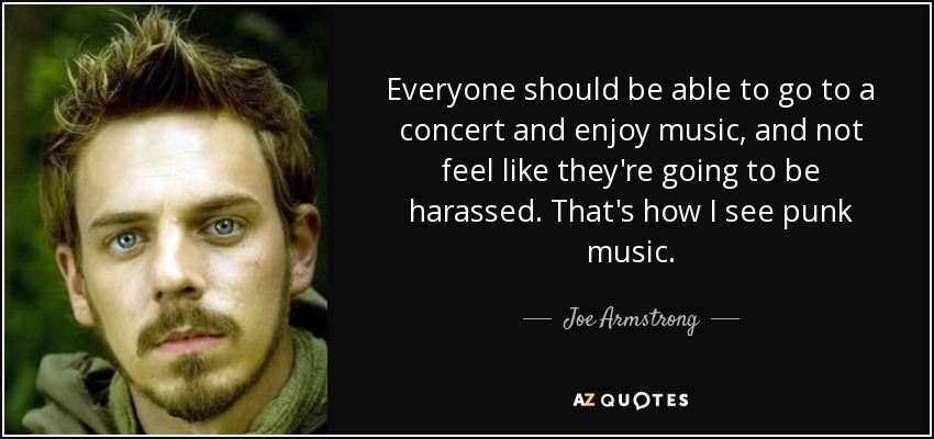 Everyone should be able to go to a concert and enjoy music, and not feel like they're going to be harassed. That's how I see punk music. - Joe Armstrong