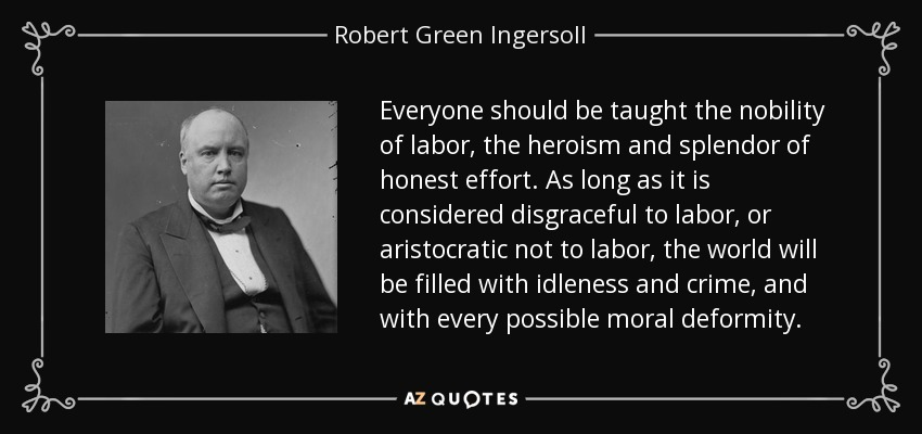 Everyone should be taught the nobility of labor, the heroism and splendor of honest effort. As long as it is considered disgraceful to labor, or aristocratic not to labor, the world will be filled with idleness and crime, and with every possible moral deformity. - Robert Green Ingersoll