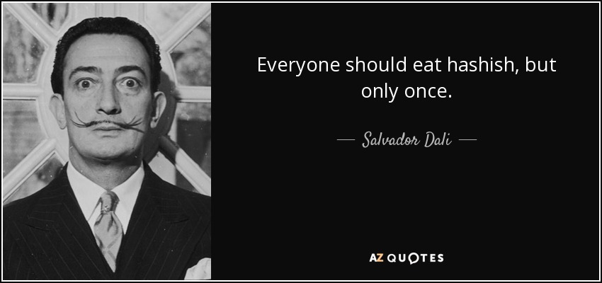Everyone should eat hashish, but only once. - Salvador Dali