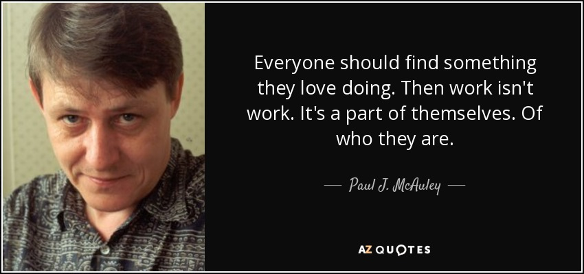 Everyone should find something they love doing. Then work isn't work. It's a part of themselves. Of who they are. - Paul J. McAuley