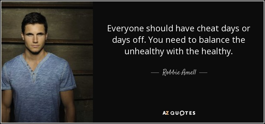Everyone should have cheat days or days off. You need to balance the unhealthy with the healthy. - Robbie Amell