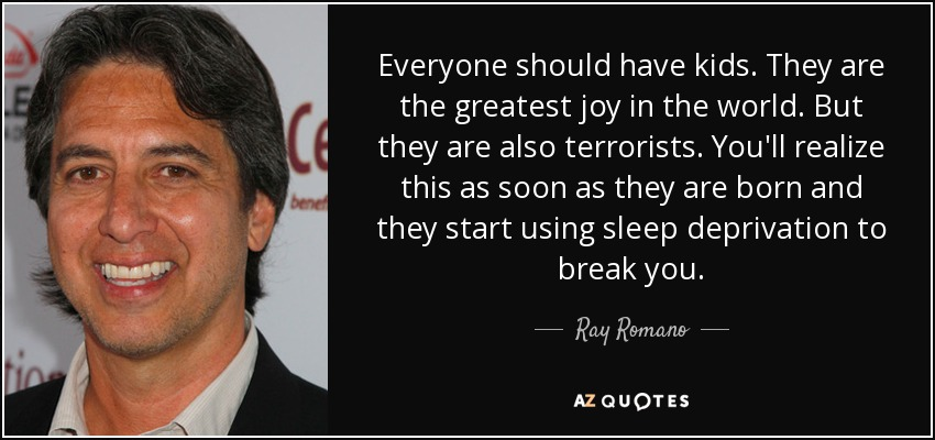 Everyone should have kids. They are the greatest joy in the world. But they are also terrorists. You'll realize this as soon as they are born and they start using sleep deprivation to break you. - Ray Romano