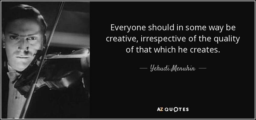 Everyone should in some way be creative, irrespective of the quality of that which he creates. - Yehudi Menuhin