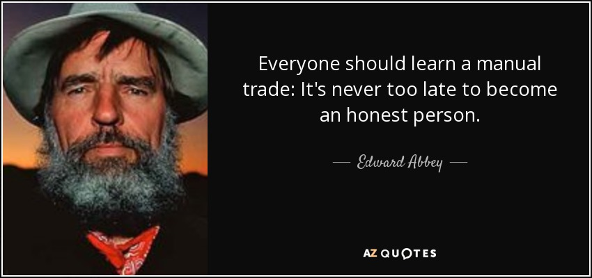 Everyone should learn a manual trade: It's never too late to become an honest person. - Edward Abbey
